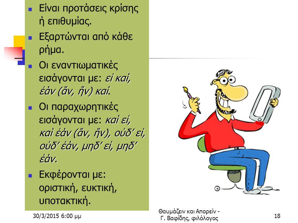 30/3/2015 6:02 μμ Θαυμάζειν και Απορείν - Γ. Βαφίδης, φιλόλογος17 Εναντιωματικές και παραχωρητικές ή ενδοτικές προτάσεις