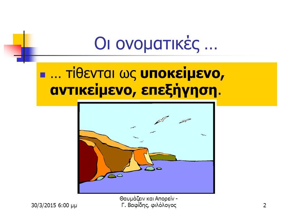 30/3/2015 6:02 μμ Θαυμάζειν και Απορείν - Γ. Βαφίδης, φιλόλογος1 ΔΕΥΤΕΡΕΥΟΥΣΕΣ ΠΡΟΤΑΣΕΙΣ ΕΙΔΙΚΕΣ ΠΛΑΓΙΕΣ ΕΡΩΤΗΣΕΙΣ ΕΝΔΟΙΑΣΤΙΚΕΣ ΑΝΑΦΟΡΙΚΕΣ ΑΙΤΙΟΛΟΓΙΚΕ