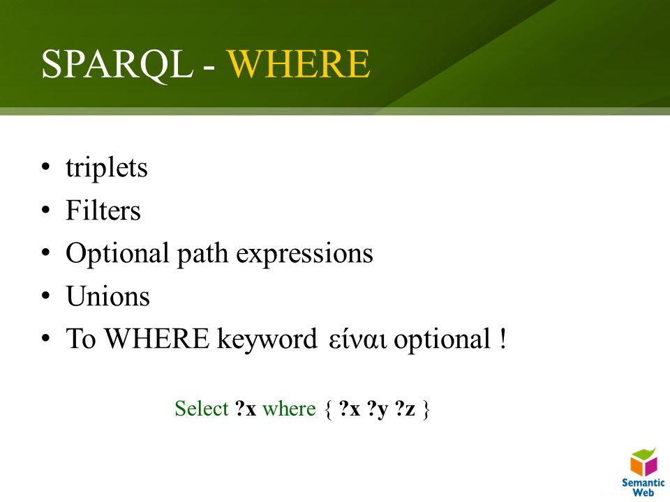 SPARQL - WHERE triplets Filters Optional path expressions Unions Το WHERE keyword είναι optional ! Select ?x where { ?x ?y ?z }