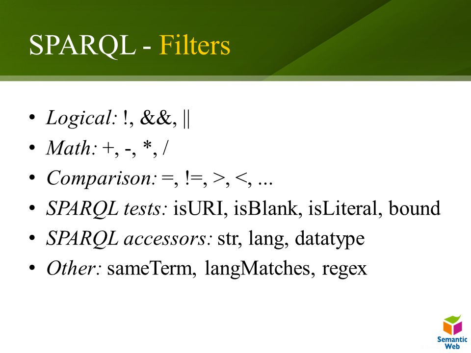 SPARQL - Filters Logical: !, &&, || Math: +, -, *, / Comparison: =, !=, >, <,...
