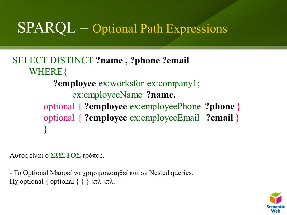 SPARQL – Optional Path Expressions SELECT DISTINCT name, phone email WHERE{ employee ex:worksfor ex:company1; ex:employeeName name.