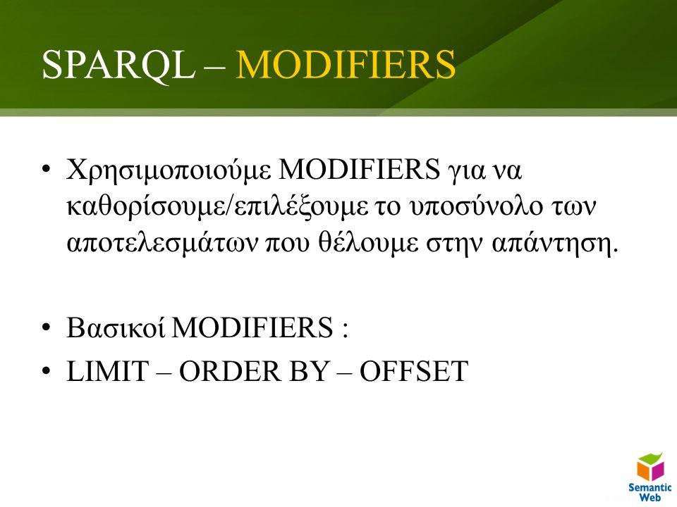 SPARQL – MODIFIERS Χρησιμοποιούμε MODIFIERS για να καθορίσουμε/επιλέξουμε το υποσύνολο των αποτελεσμάτων που θέλουμε στην απάντηση.