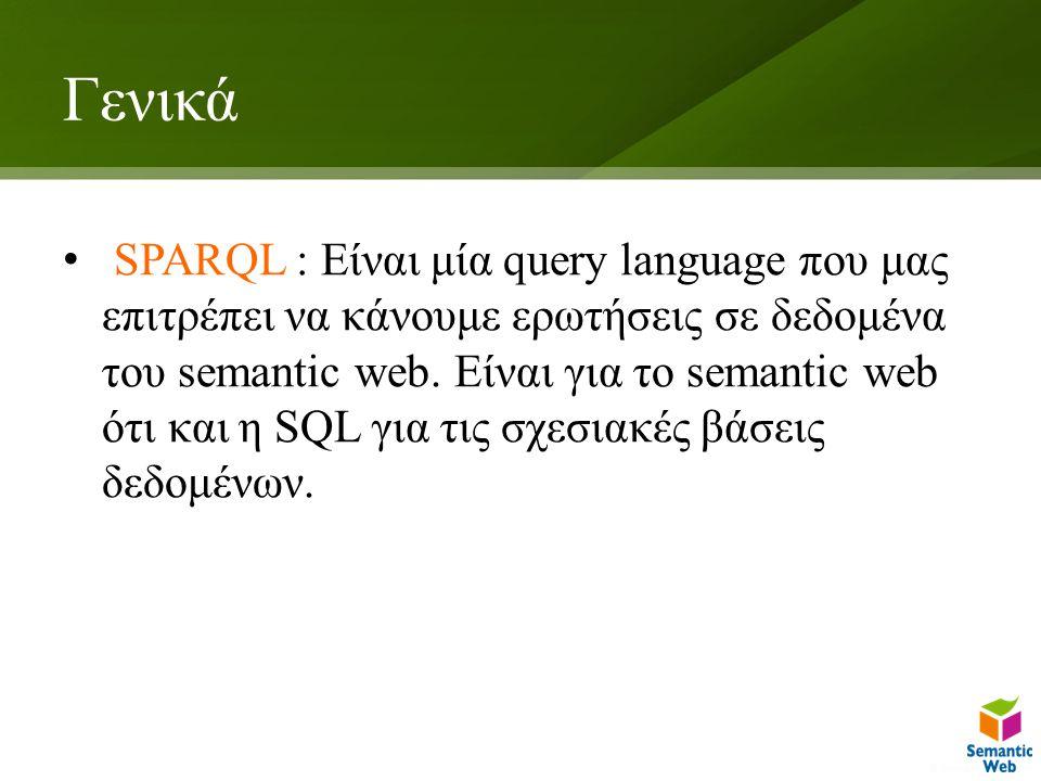 Γενικά SPARQL : Είναι μία query language που μας επιτρέπει να κάνουμε ερωτήσεις σε δεδομένα του semantic web. Είναι για το semantic web ότι και η SQL