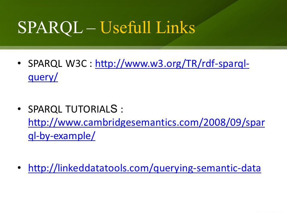 SPARQL – Usefull Links SPARQL W3C : http://www.w3.org/TR/rdf-sparql- query/http://www.w3.org/TR/rdf-sparql- query/ SPARQL TUTORIAL S : http://www.cambridgesemantics.com/2008/09/spar ql-by-example/ http://www.cambridgesemantics.com/2008/09/spar ql-by-example/ http://linkeddatatools.com/querying-semantic-data
