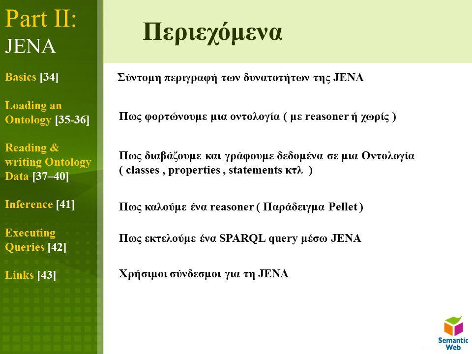 Part IΙ: JENA Basics [34] Loading an Ontology [35-36] Reading & writing Ontology Data [37–40] Inference [41] Executing Queries [42] Links [43] Σύντομη περιγραφή των δυνατοτήτων της JENA Πως φορτώνουμε μια οντολογία ( με reasoner ή χωρίς ) Πως διαβάζουμε και γράφουμε δεδομένα σε μια Οντολογία ( classes, properties, statements κτλ ) Πως καλούμε ένα reasoner ( Παράδειγμα Pellet ) Πως εκτελούμε ένα SPARQL query μέσω JENA Περιεχόμενα Χρήσιμοι σύνδεσμοι για τη JENA