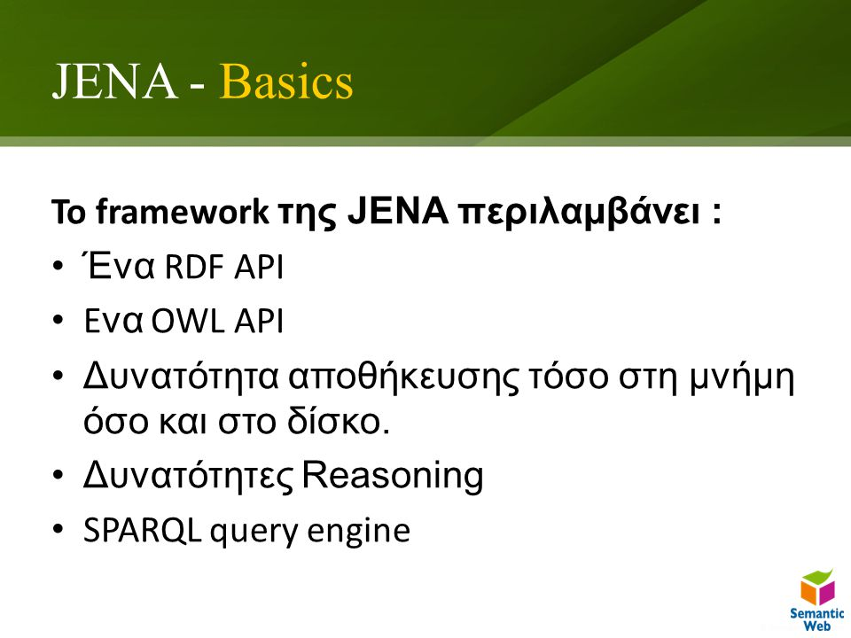 JENA - Basics To framework της JENA περιλαμβάνει : Ένα RDF API E να OWL API Δυνατότητα αποθήκευσης τόσο στη μνήμη όσο και στο δίσκο.