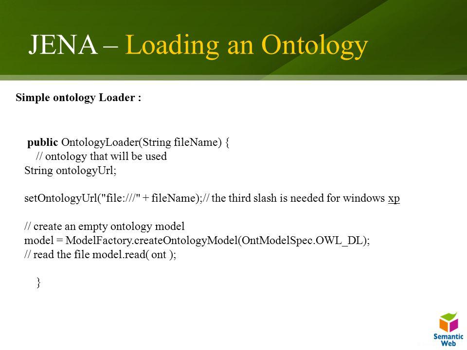 JENA – Loading an Ontology public OntologyLoader(String fileName) { // ontology that will be used String ontologyUrl; setOntologyUrl(