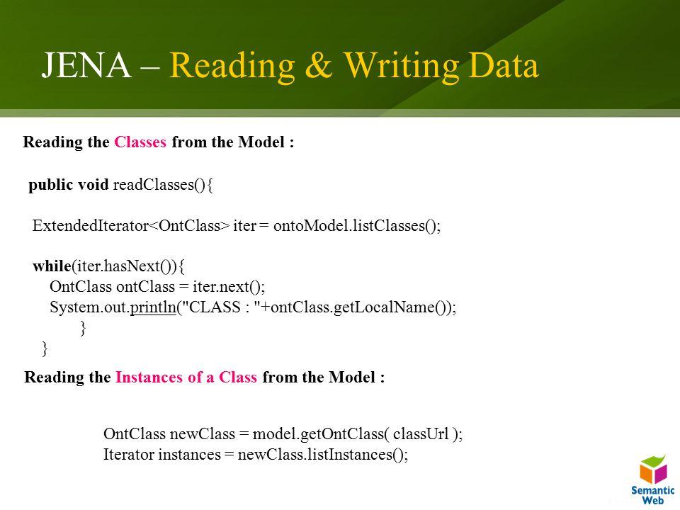 JENA – Reading & Writing Data public void readClasses(){ ExtendedIterator iter = ontoModel.listClasses(); while(iter.hasNext()){ OntClass ontClass = i