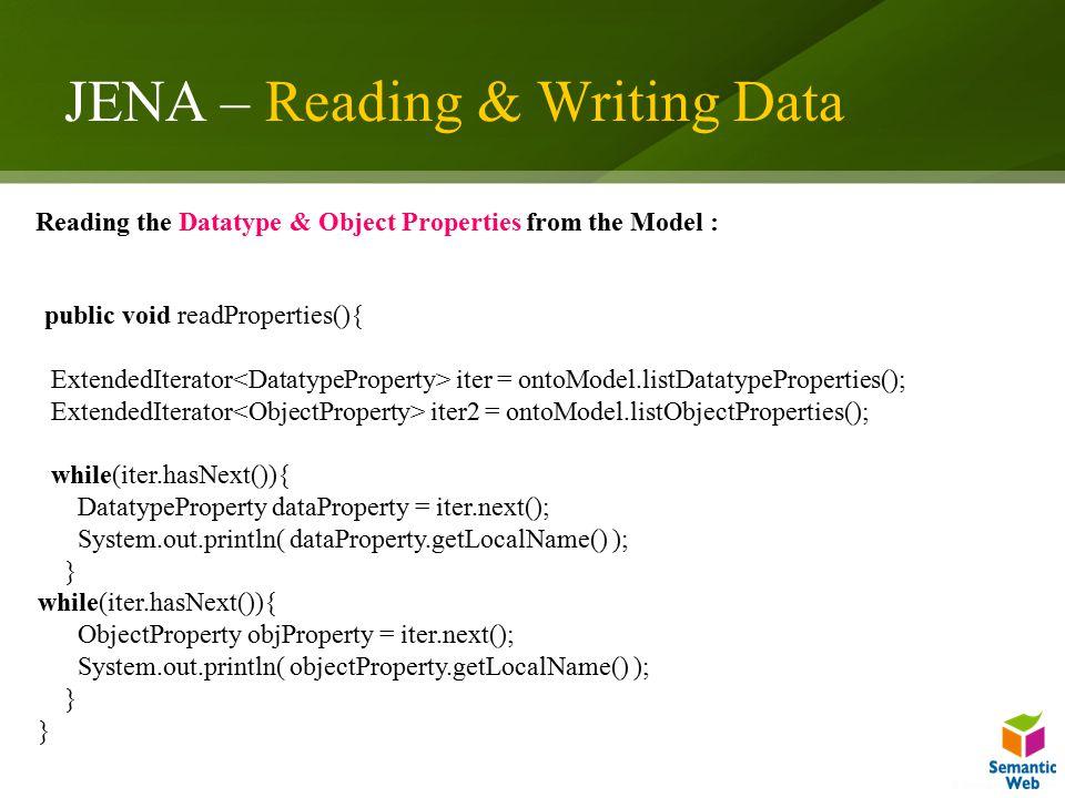 JENA – Reading & Writing Data public void readProperties(){ ExtendedIterator iter = ontoModel.listDatatypeProperties(); ExtendedIterator iter2 = ontoM