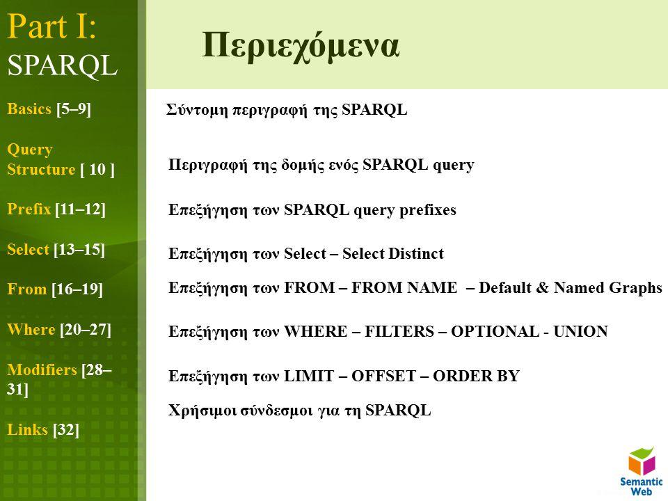 Part I: SPARQL Basics [5–9] Query Structure [ 10 ] Prefix [11–12] Select [13–15] From [16–19] Where [20–27] Modifiers [28– 31] Links [32] Σύντομη περιγραφή της SPARQL Περιγραφή της δομής ενός SPARQL query Επεξήγηση των SPARQL query prefixes Επεξήγηση των Select – Select Distinct Επεξήγηση των FROM – FROM NAME – Default & Named Graphs Επεξήγηση των WHERE – FILTERS – OPTIONAL - UNION Επεξήγηση των LIMIT – OFFSET – ORDER BY Περιεχόμενα Χρήσιμοι σύνδεσμοι για τη SPARQL
