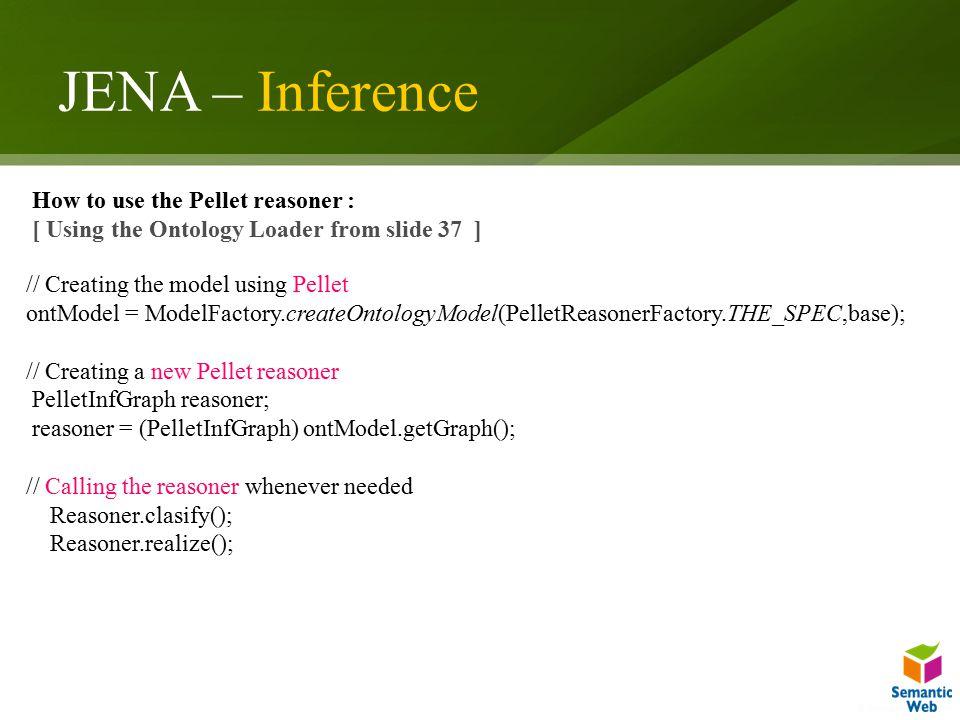 JENA – Inference // Creating the model using Pellet ontModel = ModelFactory.createOntologyModel(PelletReasonerFactory.THE_SPEC,base); // Creating a ne