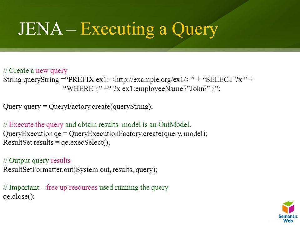 JENA – Executing a Query // Create a new query String queryString = PREFIX ex1: + SELECT x + WHERE { + x ex1:employeeName \ John\ } ; Query query = QueryFactory.create(queryString); // Execute the query and obtain results.