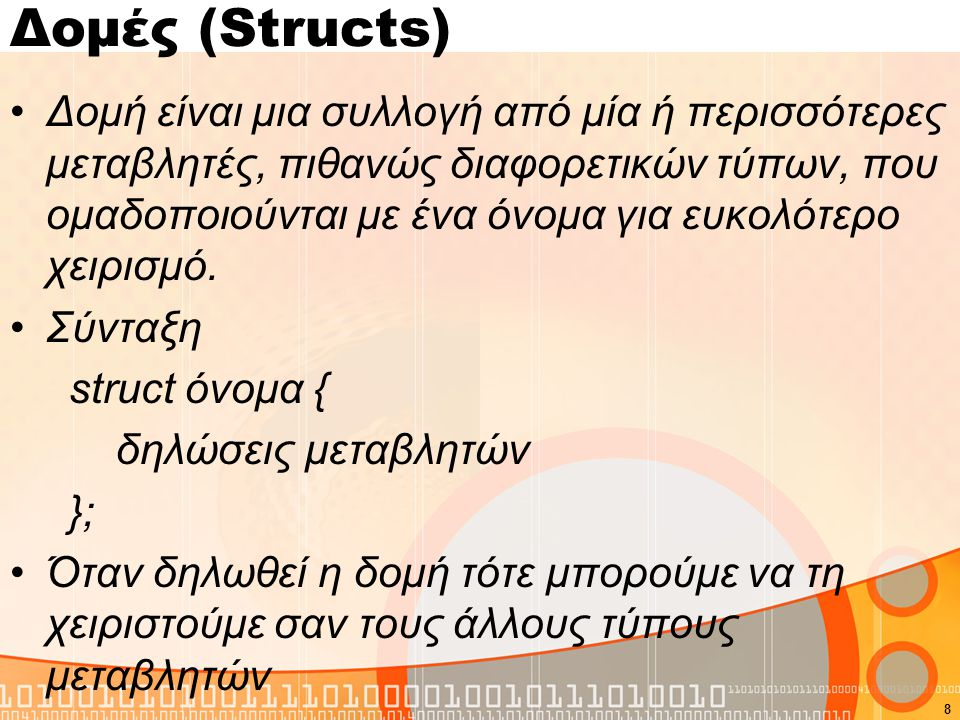 Δομές (Structs) Δομή είναι μια συλλογή από μία ή περισσότερες μεταβλητές, πιθανώς διαφορετικών τύπων, που ομαδοποιούνται με ένα όνομα για ευκολότερο χ
