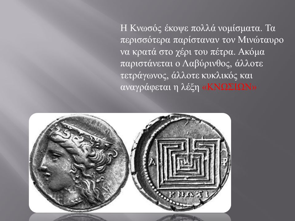 Η Κνωσός έκοψε πολλά νομίσματα. Τα περισσότερα παρίσταναν τον Μινώταυρο να κρατά στο χέρι του πέτρα. Ακόμα παριστάνεται ο Λαβύρινθος, άλλοτε τετράγωνο