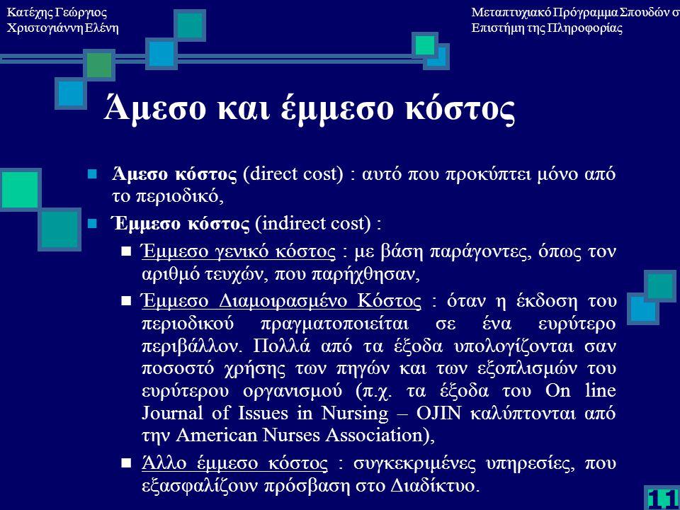 Κατέχης Γεώργιος Χριστογιάννη Ελένη Μεταπτυχιακό Πρόγραμμα Σπουδών στη Επιστήμη της Πληροφορίας 11 Άμεσο και έμμεσο κόστος Άμεσο κόστος (direct cost) : αυτό που προκύπτει μόνο από το περιοδικό, Έμμεσο κόστος (indirect cost) : Έμμεσο γενικό κόστος : με βάση παράγοντες, όπως τον αριθμό τευχών, που παρήχθησαν, Έμμεσο Διαμοιρασμένο Κόστος : όταν η έκδοση του περιοδικού πραγματοποιείται σε ένα ευρύτερο περιβάλλον.