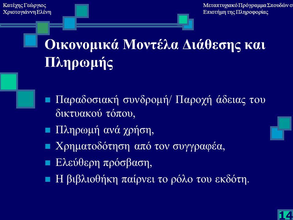 Κατέχης Γεώργιος Χριστογιάννη Ελένη Μεταπτυχιακό Πρόγραμμα Σπουδών στη Επιστήμη της Πληροφορίας 14 Οικονομικά Μοντέλα Διάθεσης και Πληρωμής Παραδοσιακή συνδρομή/ Παροχή άδειας του δικτυακού τόπου, Πληρωμή ανά χρήση, Χρηματοδότηση από τον συγγραφέα, Ελεύθερη πρόσβαση, Η βιβλιοθήκη παίρνει το ρόλο του εκδότη.