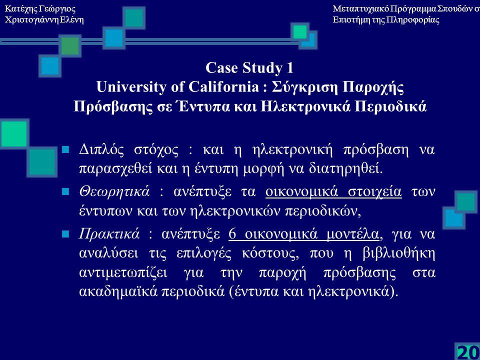 Κατέχης Γεώργιος Χριστογιάννη Ελένη Μεταπτυχιακό Πρόγραμμα Σπουδών στη Επιστήμη της Πληροφορίας 20 Case Study 1 University of California : Σύγκριση Παροχής Πρόσβασης σε Έντυπα και Ηλεκτρονικά Περιοδικά Διπλός στόχος : και η ηλεκτρονική πρόσβαση να παρασχεθεί και η έντυπη μορφή να διατηρηθεί.
