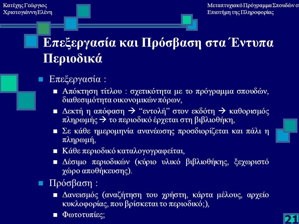Κατέχης Γεώργιος Χριστογιάννη Ελένη Μεταπτυχιακό Πρόγραμμα Σπουδών στη Επιστήμη της Πληροφορίας 21 Επεξεργασία και Πρόσβαση στα Έντυπα Περιοδικά Επεξεργασία : Απόκτηση τίτλου : σχετικότητα με το πρόγραμμα σπουδών, διαθεσιμότητα οικονομικών πόρων, Δεκτή η απόφαση  εντολή στον εκδότη  καθορισμός πληρωμής  το περιοδικό έρχεται στη βιβλιοθήκη, Σε κάθε ημερομηνία ανανέωσης προσδιορίζεται και πάλι η πληρωμή, Κάθε περιοδικό καταλογογραφείται, Δέσιμο περιοδικών (κύριο υλικό βιβλιοθήκης, ξεχωριστό χώρο αποθήκευσης).