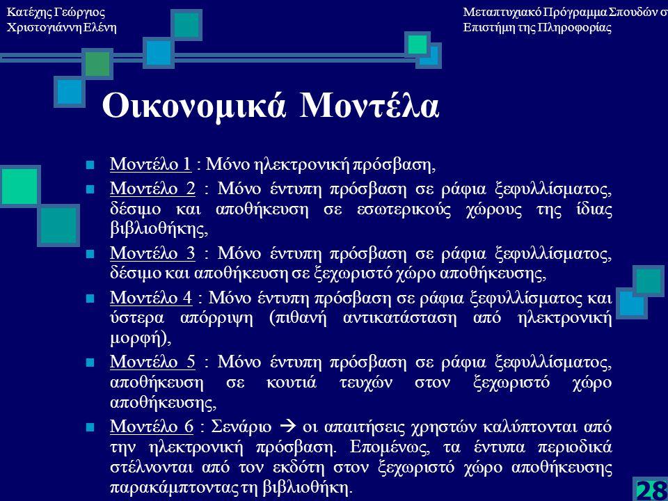 Κατέχης Γεώργιος Χριστογιάννη Ελένη Μεταπτυχιακό Πρόγραμμα Σπουδών στη Επιστήμη της Πληροφορίας 28 Οικονομικά Μοντέλα Μοντέλο 1 : Μόνο ηλεκτρονική πρόσβαση, Μοντέλο 2 : Μόνο έντυπη πρόσβαση σε ράφια ξεφυλλίσματος, δέσιμο και αποθήκευση σε εσωτερικούς χώρους της ίδιας βιβλιοθήκης, Μοντέλο 3 : Μόνο έντυπη πρόσβαση σε ράφια ξεφυλλίσματος, δέσιμο και αποθήκευση σε ξεχωριστό χώρο αποθήκευσης, Μοντέλο 4 : Μόνο έντυπη πρόσβαση σε ράφια ξεφυλλίσματος και ύστερα απόρριψη (πιθανή αντικατάσταση από ηλεκτρονική μορφή), Μοντέλο 5 : Μόνο έντυπη πρόσβαση σε ράφια ξεφυλλίσματος, αποθήκευση σε κουτιά τευχών στον ξεχωριστό χώρο αποθήκευσης, Μοντέλο 6 : Σενάριο  οι απαιτήσεις χρηστών καλύπτονται από την ηλεκτρονική πρόσβαση.