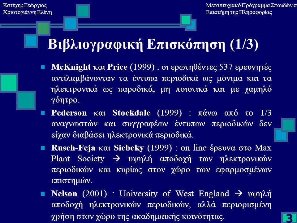 Κατέχης Γεώργιος Χριστογιάννη Ελένη Μεταπτυχιακό Πρόγραμμα Σπουδών στη Επιστήμη της Πληροφορίας 3 Βιβλιογραφική Επισκόπηση (1/3) McKnight και Price (1999) : οι ερωτηθέντες 537 ερευνητές αντιλαμβάνονταν τα έντυπα περιοδικά ως μόνιμα και τα ηλεκτρονικά ως παροδικά, μη ποιοτικά και με χαμηλό γόητρο.