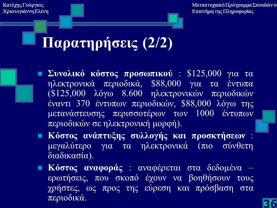 Κατέχης Γεώργιος Χριστογιάννη Ελένη Μεταπτυχιακό Πρόγραμμα Σπουδών στη Επιστήμη της Πληροφορίας 36 Παρατηρήσεις (2/2) Συνολικό κόστος προσωπικού : $125,000 για τα ηλεκτρονικά περιοδικά, $88,000 για τα έντυπα ($125,000 λόγω 8.600 ηλεκτρονικών περιοδικών έναντι 370 έντυπων περιοδικών, $88,000 λόγω της μετανάστευσης περισσοτέρων των 1000 έντυπων περιοδικών σε ηλεκτρονική μορφή).