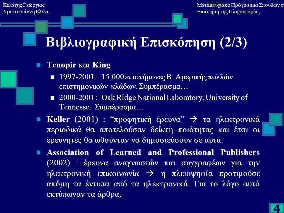 Κατέχης Γεώργιος Χριστογιάννη Ελένη Μεταπτυχιακό Πρόγραμμα Σπουδών στη Επιστήμη της Πληροφορίας 4 Βιβλιογραφική Επισκόπηση (2/3) Tenopir και King 1997-2001 : 15,000 επιστήμονες Β.