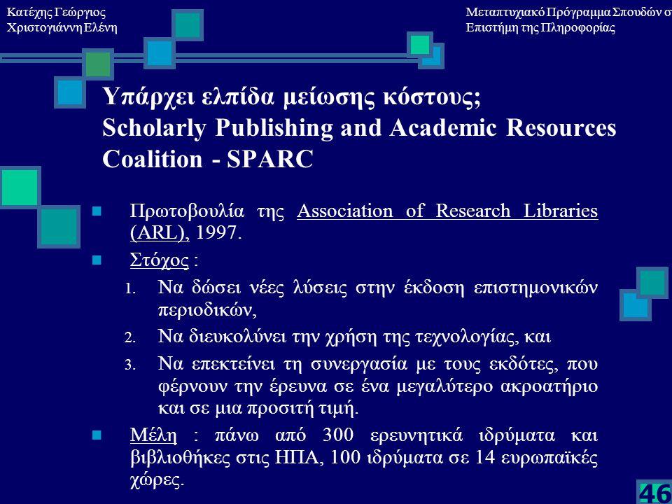 Κατέχης Γεώργιος Χριστογιάννη Ελένη Μεταπτυχιακό Πρόγραμμα Σπουδών στη Επιστήμη της Πληροφορίας 46 Υπάρχει ελπίδα μείωσης κόστους; Scholarly Publishing and Academic Resources Coalition - SPARC Πρωτοβουλία της Association of Research Libraries (ARL), 1997.