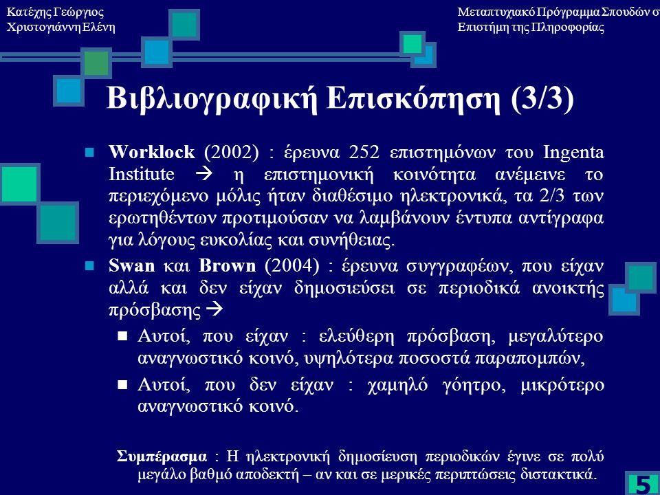 Κατέχης Γεώργιος Χριστογιάννη Ελένη Μεταπτυχιακό Πρόγραμμα Σπουδών στη Επιστήμη της Πληροφορίας 5 Βιβλιογραφική Επισκόπηση (3/3) Worklock (2002) : έρευνα 252 επιστημόνων του Ingenta Institute  η επιστημονική κοινότητα ανέμεινε το περιεχόμενο μόλις ήταν διαθέσιμο ηλεκτρονικά, τα 2/3 των ερωτηθέντων προτιμούσαν να λαμβάνουν έντυπα αντίγραφα για λόγους ευκολίας και συνήθειας.