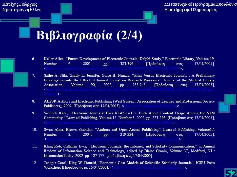 Κατέχης Γεώργιος Χριστογιάννη Ελένη Μεταπτυχιακό Πρόγραμμα Σπουδών στη Επιστήμη της Πληροφορίας 52 Βιβλιογραφία (2/4) 6.Keller Alice, ''Future Development of Electronic Journals: Delphi Study,'' Electronic Library, Volume 19, Number 6, 2001, pp.
