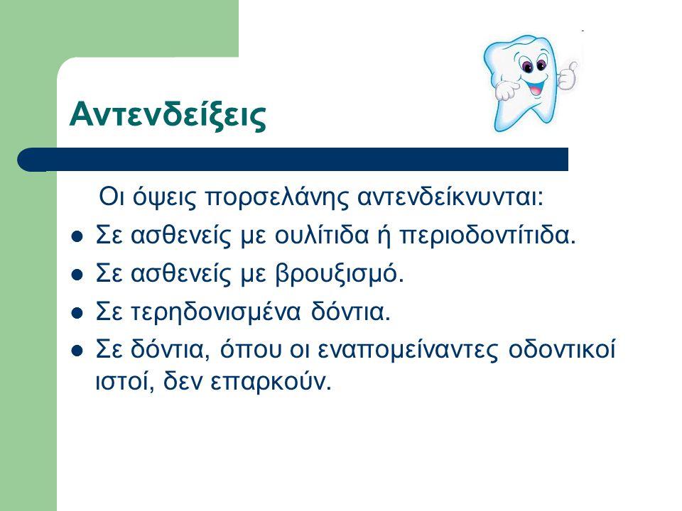 Αντενδείξεις Οι όψεις πορσελάνης αντενδείκνυνται: Σε ασθενείς με ουλίτιδα ή περιοδοντίτιδα. Σε ασθενείς με βρουξισμό. Σε τερηδονισμένα δόντια. Σε δόντ