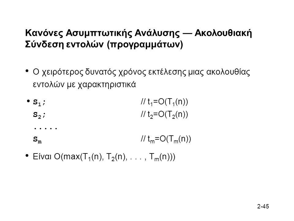 2-45 Κανόνες Ασυμπτωτικής Ανάλυσης — Ακολουθιακή Σύνδεση εντολών (προγραμμάτων) Ο χειρότερος δυνατός χρόνος εκτέλεσης μιας ακολουθίας εντολών με χαρακτηριστικά S 1 ; // t 1 =O(T 1 (n)) S 2 ; // t 2 =O(T 2 (n)).....