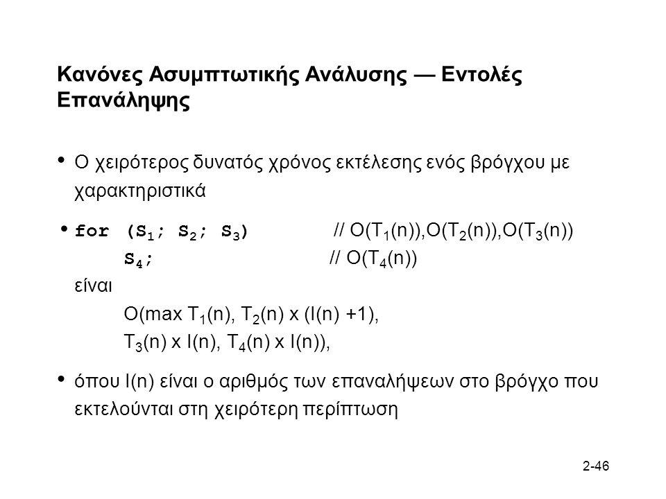 2-46 Κανόνες Ασυμπτωτικής Ανάλυσης — Εντολές Επανάληψης Ο χειρότερος δυνατός χρόνος εκτέλεσης ενός βρόγχου με χαρακτηριστικά for (S 1 ; S 2 ; S 3 ) // O(T 1 (n)),O(T 2 (n)),O(T 3 (n)) S 4 ; // O(T 4 (n)) είναι O(max T 1 (n), T 2 (n) x (I(n) +1), T 3 (n) x I(n), T 4 (n) x I(n)), όπου I(n) είναι ο αριθμός των επαναλήψεων στο βρόγχο που εκτελούνται στη χειρότερη περίπτωση