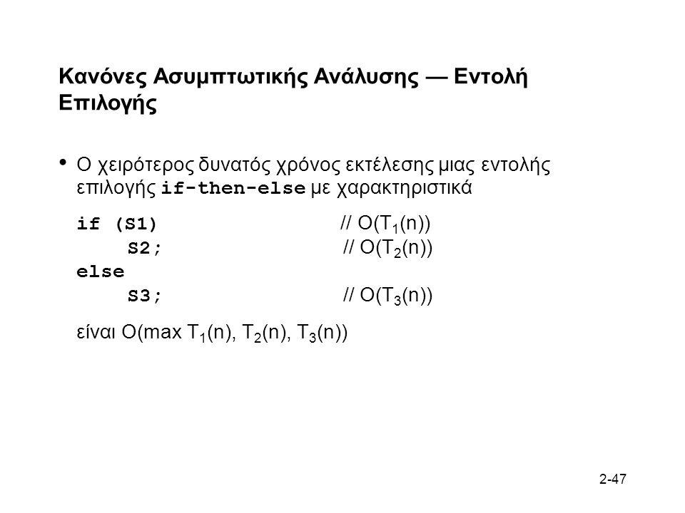 2-47 Κανόνες Ασυμπτωτικής Ανάλυσης — Εντολή Επιλογής Ο χειρότερος δυνατός χρόνος εκτέλεσης μιας εντολής επιλογής if-then-else με χαρακτηριστικά if (S1) // O(T 1 (n)) S2; // O(T 2 (n)) else S3; // O(T 3 (n)) είναι O(max T 1 (n), T 2 (n), T 3 (n))