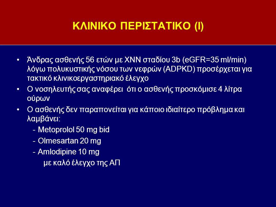 ΚΛΙΝΙΚΟ ΠΕΡΙΣΤΑΤΙΚΟ (Ι) Άνδρας ασθενής 56 ετών με ΧΝΝ σταδίου 3b (eGFR=35 ml/min) λόγω πολυκυστικής νόσου των νεφρών (ADPKD) προσέρχεται για τακτικό κλινικοεργαστηριακό έλεγχο Ο νοσηλευτής σας αναφέρει ότι ο ασθενής προσκόμισε 4 λίτρα ούρων Ο ασθενής δεν παραπονείται για κάποιο ιδιαίτερο πρόβλημα και λαμβάνει: -Metoprolol 50 mg bid -Olmesartan 20 mg -Amlodipine 10 mg με καλό έλεγχο της ΑΠ