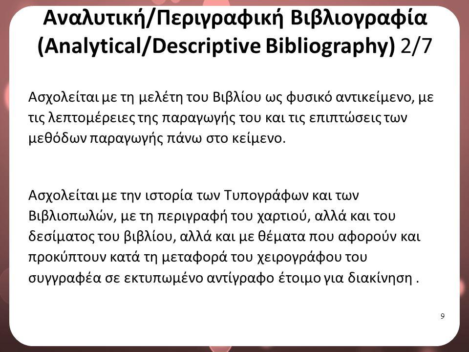 9 Αναλυτική/Περιγραφική Βιβλιογραφία (Analytical/Descriptive Bibliography) 2/7 Ασχολείται με τη μελέτη του Βιβλίου ως φυσικό αντικείμενο, με τις λεπτομέρειες της παραγωγής του και τις επιπτώσεις των μεθόδων παραγωγής πάνω στο κείμενο.