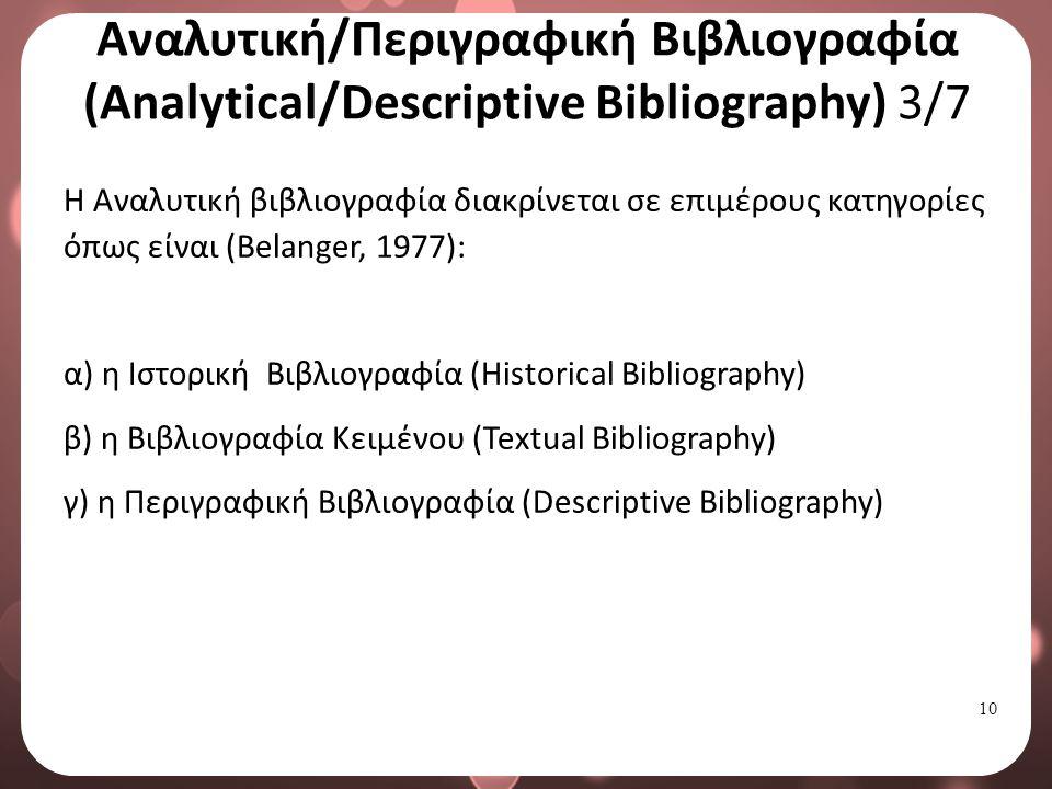 10 Αναλυτική/Περιγραφική Βιβλιογραφία (Analytical/Descriptive Bibliography) 3/7 Η Αναλυτική βιβλιογραφία διακρίνεται σε επιμέρους κατηγορίες όπως είναι (Belanger, 1977): α) η Ιστορική Βιβλιογραφία (Historical Bibliography) β) η Βιβλιογραφία Κειμένου (Textual Bibliography) γ) η Περιγραφική Βιβλιογραφία (Descriptive Bibliography)