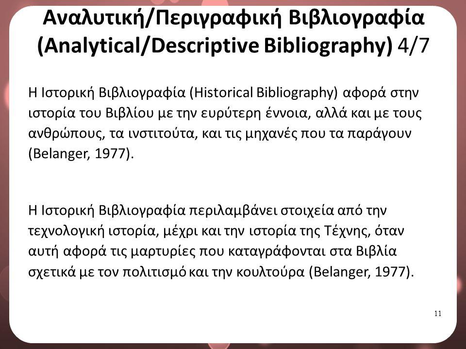11 Αναλυτική/Περιγραφική Βιβλιογραφία (Analytical/Descriptive Bibliography) 4/7 Η Ιστορική Βιβλιογραφία (Historical Bibliography) αφορά στην ιστορία του Βιβλίου με την ευρύτερη έννοια, αλλά και με τους ανθρώπους, τα ινστιτούτα, και τις μηχανές που τα παράγουν (Belanger, 1977).