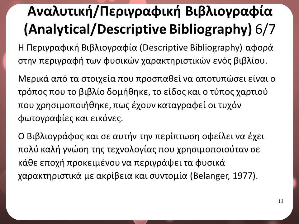 13 Αναλυτική/Περιγραφική Βιβλιογραφία (Analytical/Descriptive Bibliography) 6/7 Η Περιγραφική Βιβλιογραφία (Descriptive Bibliography) αφορά στην περιγραφή των φυσικών χαρακτηριστικών ενός βιβλίου.