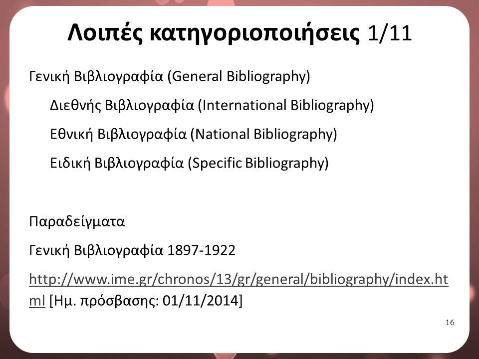 16 Λοιπές κατηγοριοποιήσεις 1/11 Γενική Βιβλιογραφία (General Bibliography) Διεθνής Βιβλιογραφία (International Bibliography) Εθνική Βιβλιογραφία (National Bibliography) Ειδική Βιβλιογραφία (Specific Bibliography) Παραδείγματα Γενική Βιβλιογραφία 1897-1922 http://www.ime.gr/chronos/13/gr/general/bibliography/index.ht mlhttp://www.ime.gr/chronos/13/gr/general/bibliography/index.ht ml [Ημ.
