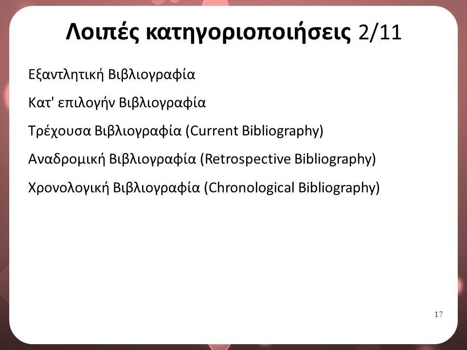 17 Λοιπές κατηγοριοποιήσεις 2/11 Εξαντλητική Βιβλιογραφία Κατ επιλογήν Βιβλιογραφία Τρέχουσα Βιβλιογραφία (Current Bibliography) Αναδρομική Βιβλιογραφία (Retrospective Bibliography) Χρονολογική Βιβλιογραφία (Chronological Bibliography)