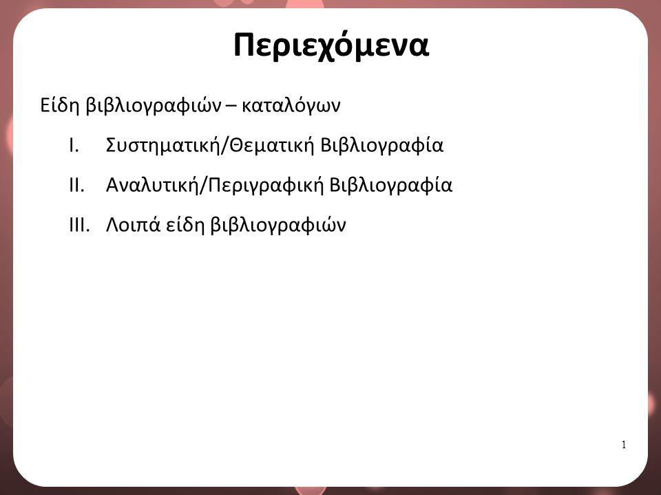 1 Περιεχόμενα Είδη βιβλιογραφιών – καταλόγων I.Συστηματική/Θεματική Βιβλιογραφία II.Αναλυτική/Περιγραφική Βιβλιογραφία III.Λοιπά είδη βιβλιογραφιών