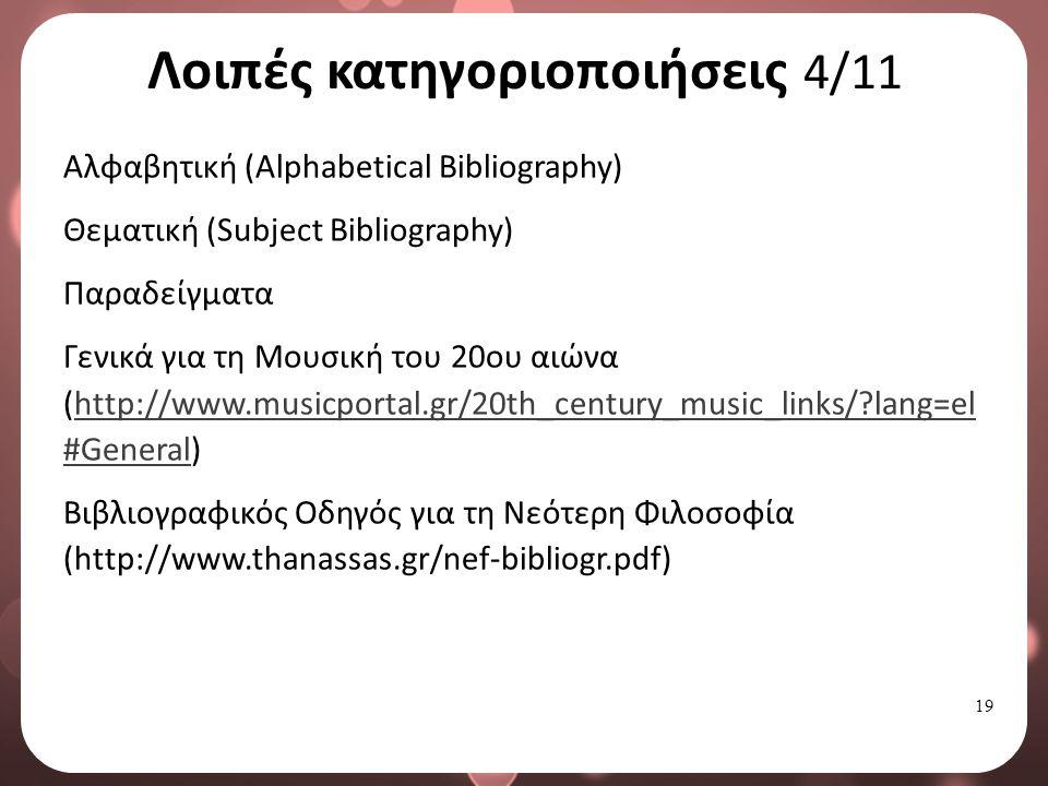 19 Λοιπές κατηγοριοποιήσεις 4/11 Αλφαβητική (Alphabetical Bibliography) Θεματική (Subject Bibliography) Παραδείγματα Γενικά για τη Μουσική του 20ου αιώνα (http://www.musicportal.gr/20th_century_music_links/ lang=el #General)http://www.musicportal.gr/20th_century_music_links/ lang=el #General Βιβλιογραφικός Οδηγός για τη Νεότερη Φιλοσοφία (http://www.thanassas.gr/nef-bibliogr.pdf)
