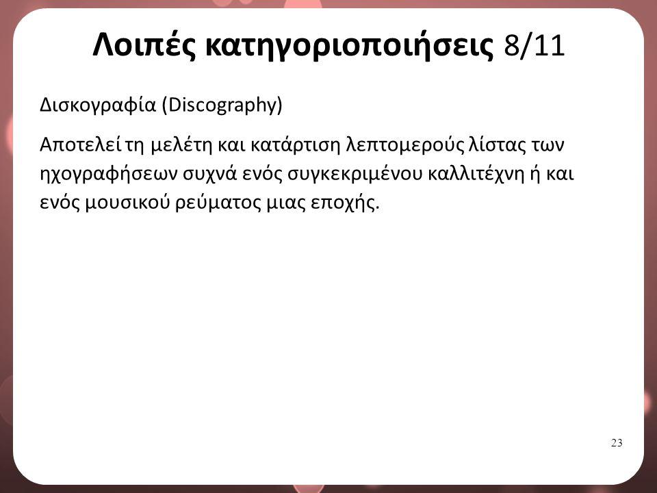 23 Λοιπές κατηγοριοποιήσεις 8/11 Δισκογραφία (Discography) Αποτελεί τη μελέτη και κατάρτιση λεπτομερούς λίστας των ηχογραφήσεων συχνά ενός συγκεκριμένου καλλιτέχνη ή και ενός μουσικού ρεύματος μιας εποχής.