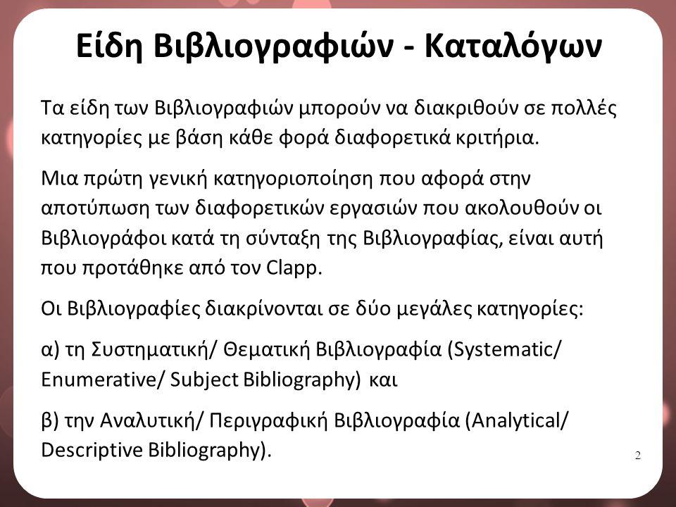2 Είδη Βιβλιογραφιών - Καταλόγων Τα είδη των Βιβλιογραφιών μπορούν να διακριθούν σε πολλές κατηγορίες με βάση κάθε φορά διαφορετικά κριτήρια.