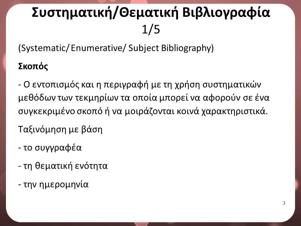 3 Συστηματική/Θεματική Βιβλιογραφία 1/5 (Systematic/ Enumerative/ Subject Bibliography) Σκοπός - O εντοπισμός και η περιγραφή με τη χρήση συστηματικών μεθόδων των τεκμηρίων τα οποία μπορεί να αφορούν σε ένα συγκεκριμένο σκοπό ή να μοιράζονται κοινά χαρακτηριστικά.