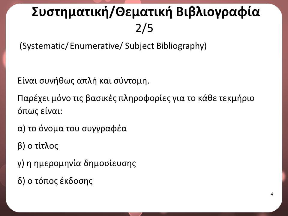 5 Συστηματική/Θεματική Βιβλιογραφία 3/5 (Systematic/ Enumerative/ Subject Bibliography) Πρωταρχικός σκοπός της συστηματικής βιβλιογραφίας είναι να καταγράψει και να παραθέσει σε λίστα τις πηγές, παρά να τις περιγράψει.