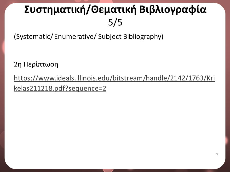 7 Συστηματική/Θεματική Βιβλιογραφία 5/5 (Systematic/ Enumerative/ Subject Bibliography) 2η Περίπτωση https://www.ideals.illinois.edu/bitstream/handle/2142/1763/Kri kelas211218.pdf sequence=2