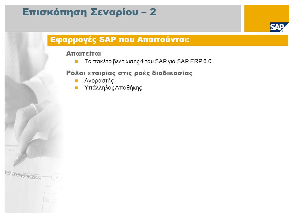 Επισκόπηση Σεναρίου – 2 Απαιτείται Το πακέτο βελτίωσης 4 του SAP για SAP ERP 6.0 Ρόλοι εταιρίας στις ροές διαδικασίας Αγοραστής Υπάλληλος Αποθήκης Εφαρμογές SAP που Απαιτούνται: