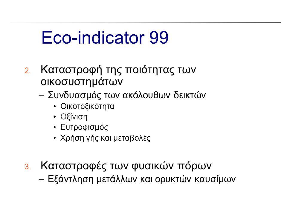 Eco-indicator 99 2. Καταστροφή της ποιότητας των οικοσυστημάτων –Συνδυασμός των ακόλουθων δεικτών Οικοτοξικότητα Οξίνιση Ευτροφισμός Χρήση γής και μετ