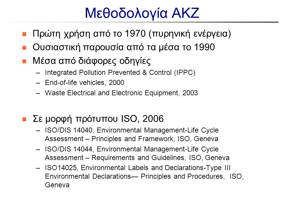 Λογισμικά Ανάλυσης Κύκλου Ζωής n CCalc: LCA - Carbon Footprinting tool: –Ακολουθεί τα γενικευμένα βήματα της Ανάλυσης Κύκλου Ζωής –Εκτίμηση περιβαλλοντικών και οικονομικών επιπτώσεων κατά μήκος της αλυσίδας παραγωγής του προιόντος –Διαθέσιμο στο σύνδεσμο http://www.ccalc.org.uk/http://www.ccalc.org.uk/ n Umberto LCA software: – Αναπαράσταση διεργασιών με μορφή δικτύων, κατάστρωση ισοζυγίων μάζας και ενέργειας –Υπολογισμός δεικτών LCA –Διαθέσιμο (δοκιμαστική έκδοση) στο σύνδεσμο http://www.umberto.de/en/ http://www.umberto.de/en/